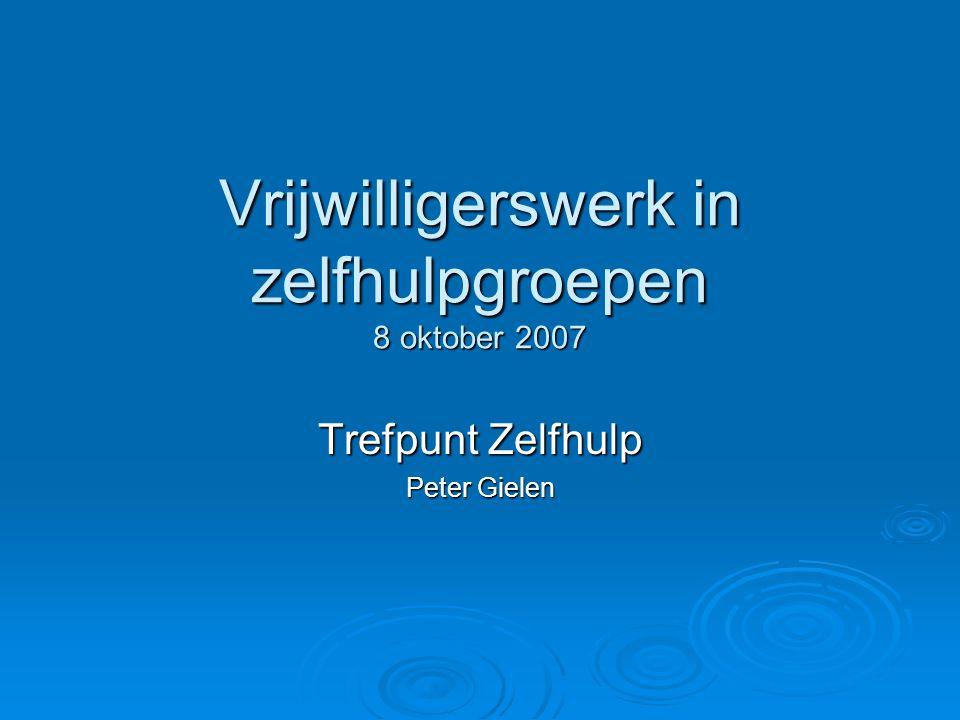 Vrijwilligerswerk in zelfhulpgroepen 8 oktober 2007 Trefpunt Zelfhulp Peter Gielen