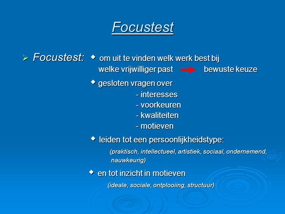 Focustest  Focustest:  om uit te vinden welk werk best bij welke vrijwilliger past bewuste keuze welke vrijwilliger past bewuste keuze  gesloten vragen over  gesloten vragen over - interesses - voorkeuren - kwaliteiten - motieven  leiden tot een persoonlijkheidstype:  leiden tot een persoonlijkheidstype: (praktisch, intellectueel, artistiek, sociaal, ondernemend, (praktisch, intellectueel, artistiek, sociaal, ondernemend, nauwkeurig) nauwkeurig)  en tot inzicht in motieven  en tot inzicht in motieven (ideale, sociale, ontplooiing, structuur)