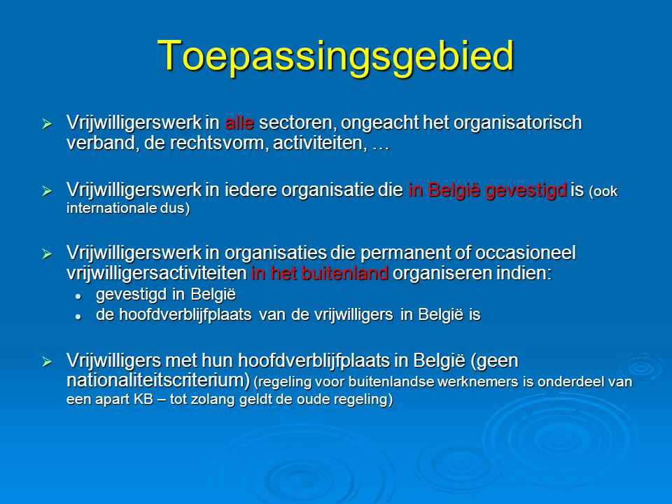 Toepassingsgebied  Vrijwilligerswerk in alle sectoren, ongeacht het organisatorisch verband, de rechtsvorm, activiteiten, …  Vrijwilligerswerk in iedere organisatie die in België gevestigd is (ook internationale dus)  Vrijwilligerswerk in organisaties die permanent of occasioneel vrijwilligersactiviteiten in het buitenland organiseren indien:  gevestigd in België  de hoofdverblijfplaats van de vrijwilligers in België is  Vrijwilligers met hun hoofdverblijfplaats in België (geen nationaliteitscriterium) (regeling voor buitenlandse werknemers is onderdeel van een apart KB – tot zolang geldt de oude regeling)