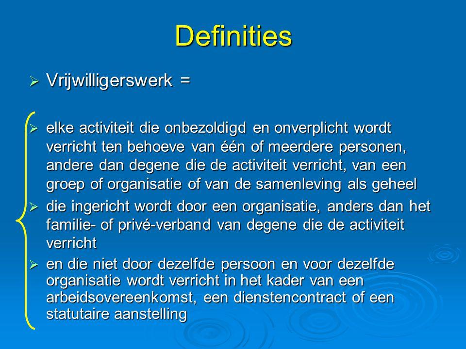 Definities  Vrijwilligerswerk =  elke activiteit die onbezoldigd en onverplicht wordt verricht ten behoeve van één of meerdere personen, andere dan degene die de activiteit verricht, van een groep of organisatie of van de samenleving als geheel  die ingericht wordt door een organisatie, anders dan het familie- of privé-verband van degene die de activiteit verricht  en die niet door dezelfde persoon en voor dezelfde organisatie wordt verricht in het kader van een arbeidsovereenkomst, een dienstencontract of een statutaire aanstelling