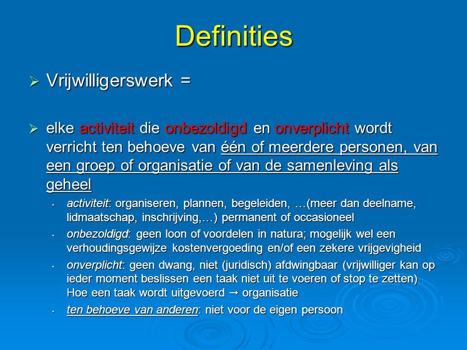 Definities  Vrijwilligerswerk =  elke activiteit die onbezoldigd en onverplicht wordt verricht ten behoeve van één of meerdere personen, van een gro