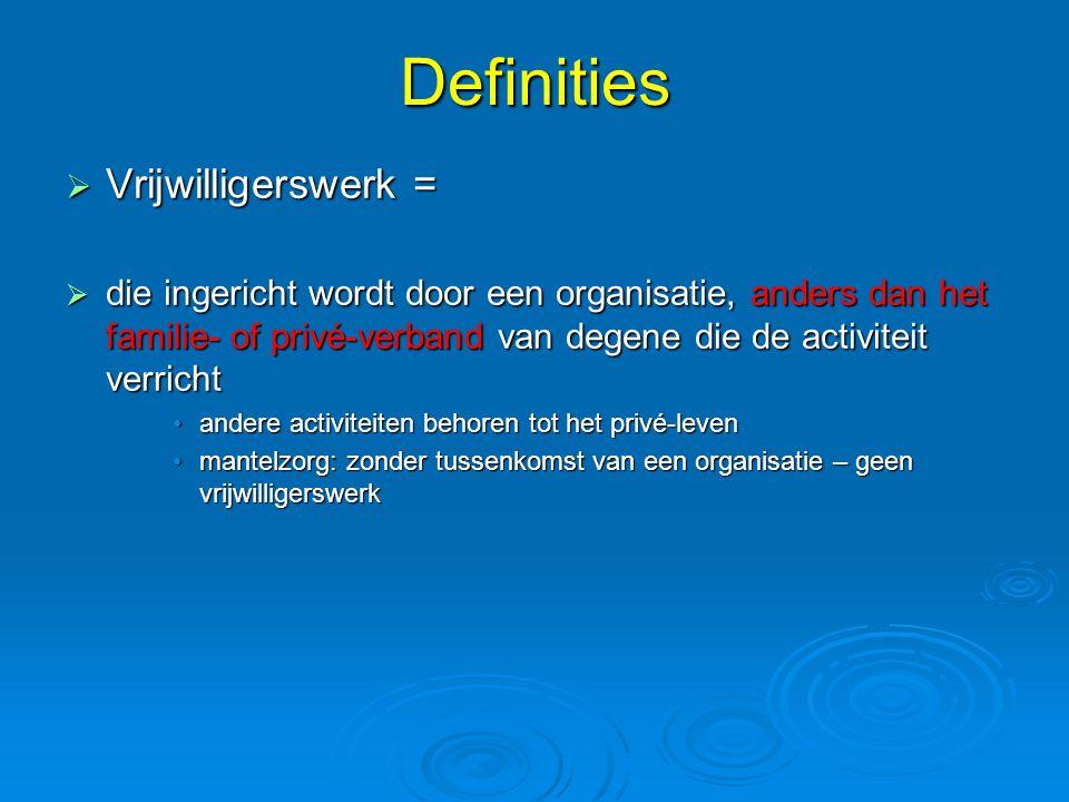 Definities  Vrijwilligerswerk =  die ingericht wordt door een organisatie, anders dan het familie- of privé-verband van degene die de activiteit verricht •andere activiteiten behoren tot het privé-leven •mantelzorg: zonder tussenkomst van een organisatie – geen vrijwilligerswerk