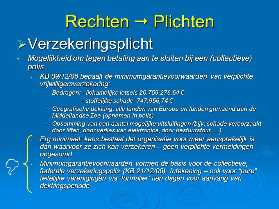 Rechten  Plichten  Verzekeringsplicht • Mogelijkheid om tegen betaling aan te sluiten bij een (collectieve) polis • KB 09/12/06 bepaalt de minimumgarantievoorwaarden van verplichte vrijwilligersverzekering: •Bedragen: - lichamelijke letsels 20.759.276,64 € - stoffelijke schade 747.956,74 € - stoffelijke schade 747.956,74 € •Geografische dekking: alle landen van Europa en landen grenzend aan de Middellandse Zee (opnemen in polis) •Opsomming van een aantal mogelijke uitsluitingen (bijv.