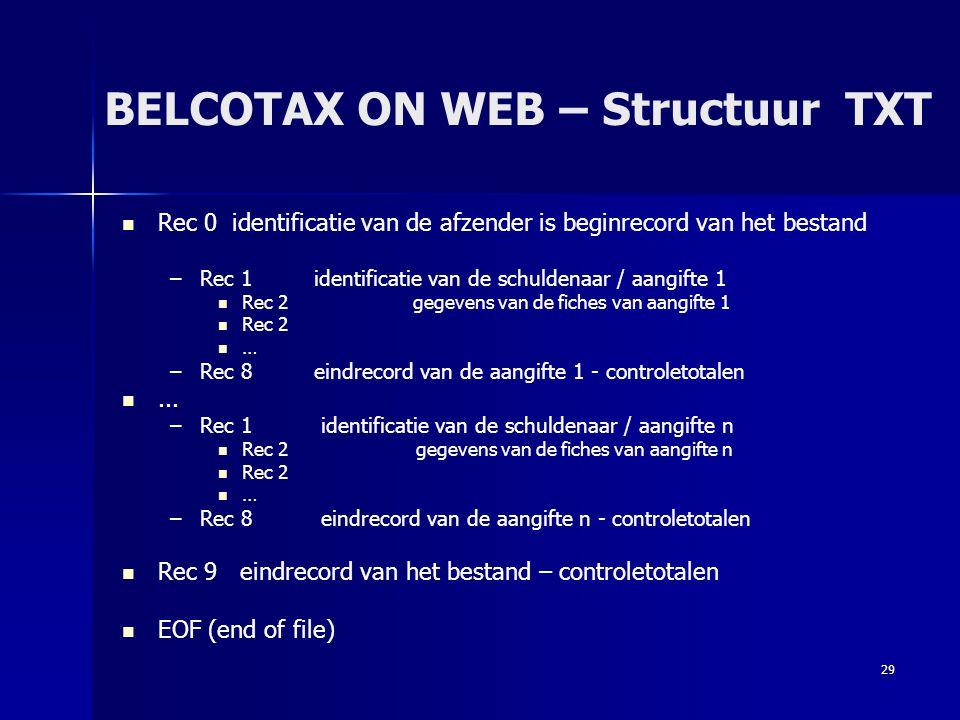 29 BELCOTAX ON WEB – Structuur TXT   Rec 0 identificatie van de afzender is beginrecord van het bestand – –Rec 1 identificatie van de schuldenaar /