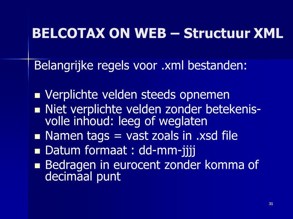 31 BELCOTAX ON WEB – Structuur XML Belangrijke regels voor.xml bestanden:   Verplichte velden steeds opnemen   Niet verplichte velden zonder betek