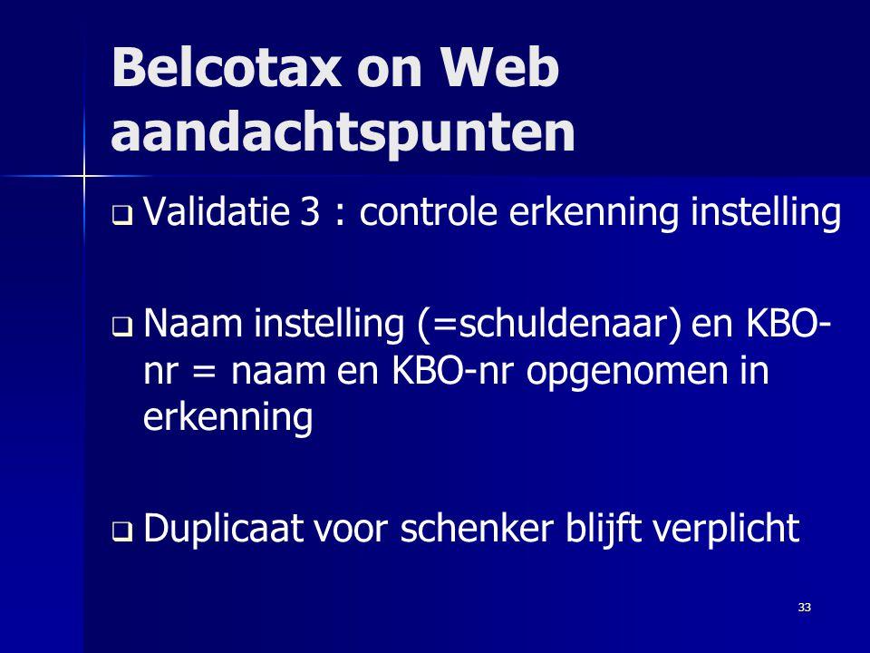33 Belcotax on Web aandachtspunten   Validatie 3 : controle erkenning instelling   Naam instelling (=schuldenaar) en KBO- nr = naam en KBO-nr opge
