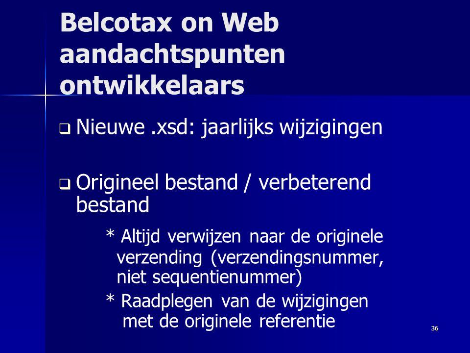 36 Belcotax on Web aandachtspunten ontwikkelaars   Nieuwe.xsd: jaarlijks wijzigingen   Origineel bestand / verbeterend bestand * Altijd verwijzen