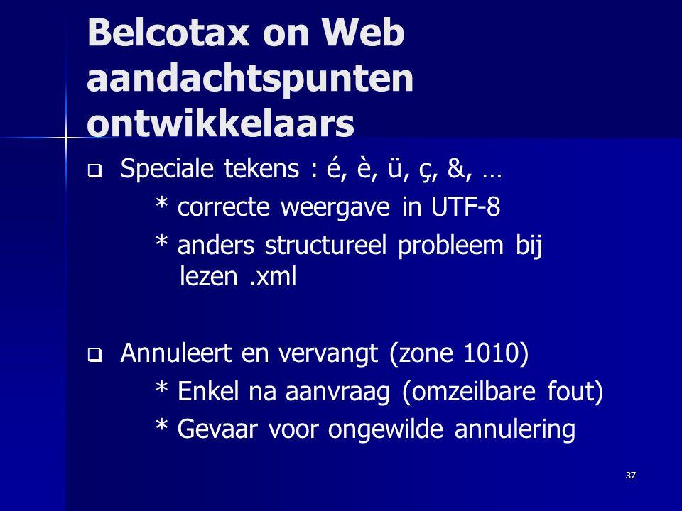 37 Belcotax on Web aandachtspunten ontwikkelaars   Speciale tekens : é, è, ü, ç, &, … * correcte weergave in UTF-8 * anders structureel probleem bij