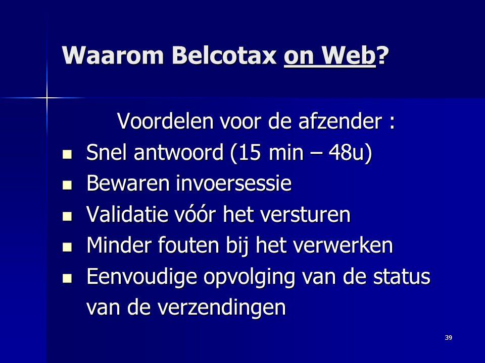 39 Waarom Belcotax on Web? Voordelen voor de afzender :  Snel antwoord (15 min – 48u)  Bewaren invoersessie  Validatie vóór het versturen  Minder