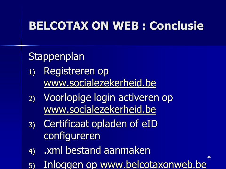 46 BELCOTAX ON WEB : Conclusie Stappenplan 1) Registreren op www.socialezekerheid.be www.socialezekerheid.be 2) Voorlopige login activeren op www.soci