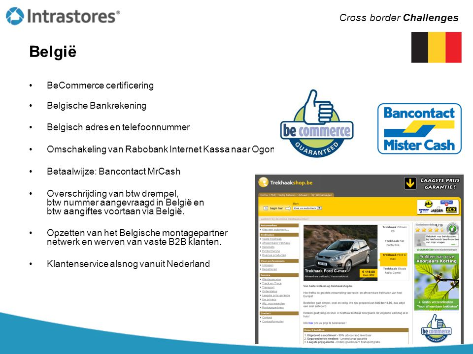 Duitsland •Trusted Shops certificering •Integratie klantwaardering systeem Ekomi •Multi language maken van de webshop en backoffice (e-mail templates, facturen) •Juridische documenten (impressum, datenschutz, etc) •Klantenservice vanuit Duitsland (vergt dagelijkse aansturing vanuit NL) •Vertaling + Proof reading van de site •Vertalen van alle opmerkingen en uitzonderingen op trekhaakmodellen (1000+) •Toevoegen ontbrekende montage handleidingen in duits •Bankrekening in Duitsland •Betaalwijzen: Giropay, Paypal, Sofortüberweisung Cross border Challenges