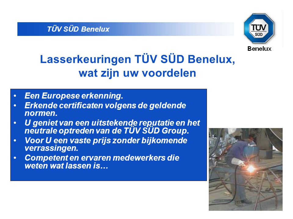 TÜV SÜD Benelux Lasserkeuringen TÜV SÜD Benelux, wat zijn uw voordelen •Een Europese erkenning. •Erkende certificaten volgens de geldende normen. •U g