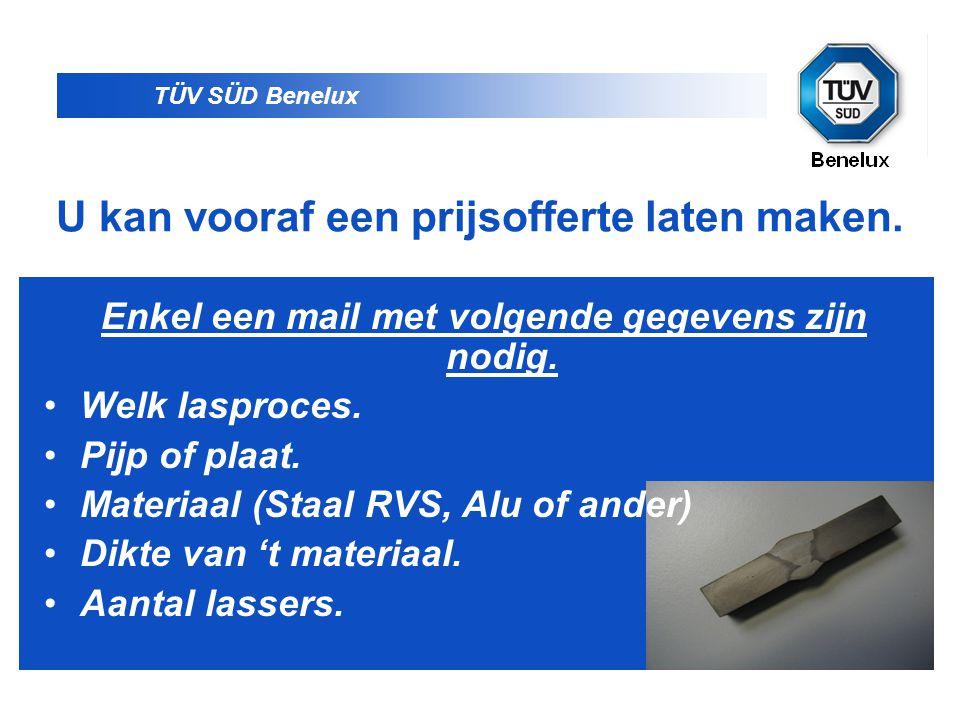 TÜV SÜD Benelux U kan vooraf een prijsofferte laten maken. Enkel een mail met volgende gegevens zijn nodig. •Welk lasproces. •Pijp of plaat. •Materiaa