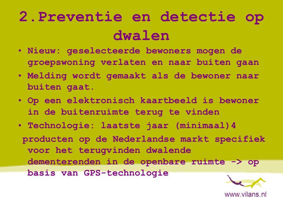 www.vilans.nl 2.Preventie en detectie op dwalen •Nieuw: geselecteerde bewoners mogen de groepswoning verlaten en naar buiten gaan •Melding wordt gemaa