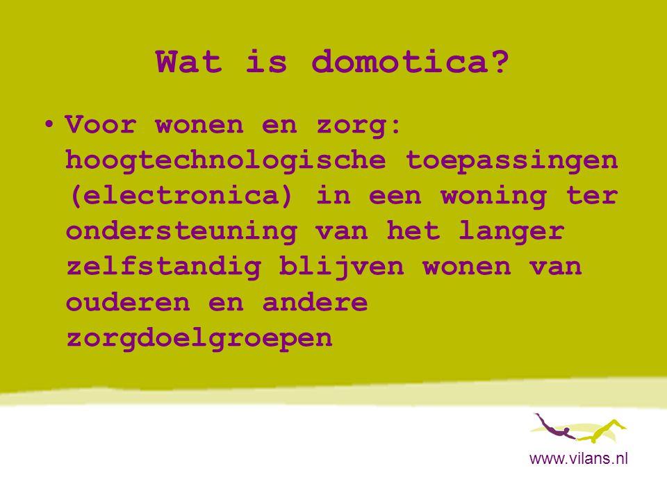 www.vilans.nl Domotica: historie •Vanaf eind jaren '90:domotica voor brede doelgroep zelfstandig wonende ouderen •Vanaf 2000: voor het kleinschalig groepswonen voor mensen met dementie •Vanaf 2006: voor thuiswonende mensen met dementie, met partner/mantelzorger en nu ook alleenwonenden