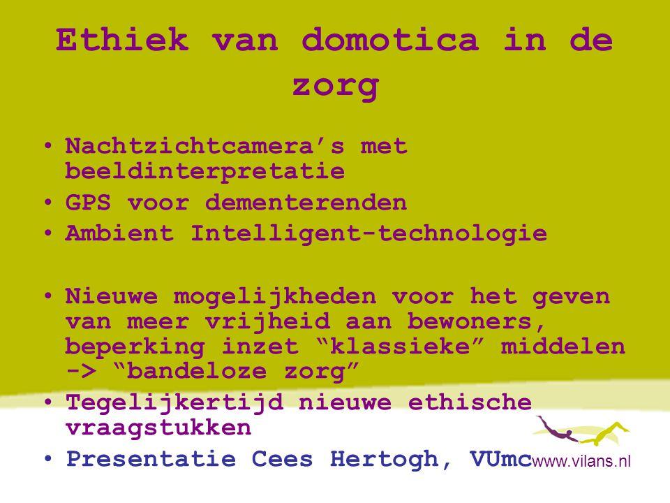 www.vilans.nl Ethiek van domotica in de zorg •Nachtzichtcamera's met beeldinterpretatie •GPS voor dementerenden •Ambient Intelligent-technologie •Nieu