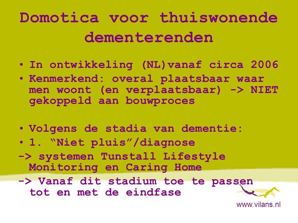 www.vilans.nl Domotica voor thuiswonende dementerenden •In ontwikkeling (NL)vanaf circa 2006 •Kenmerkend: overal plaatsbaar waar men woont (en verplaa