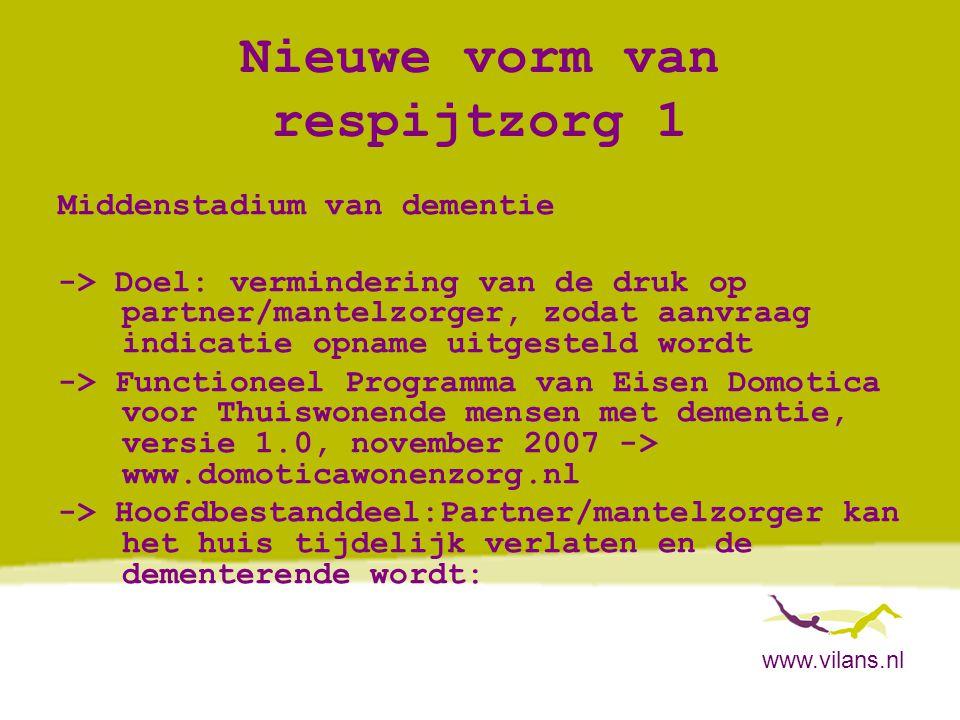 www.vilans.nl Nieuwe vorm van respijtzorg 1 Middenstadium van dementie -> Doel: vermindering van de druk op partner/mantelzorger, zodat aanvraag indic