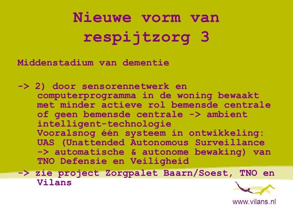 www.vilans.nl Nieuwe vorm van respijtzorg 3 Middenstadium van dementie -> 2) door sensorennetwerk en computerprogramma in de woning bewaakt met minder