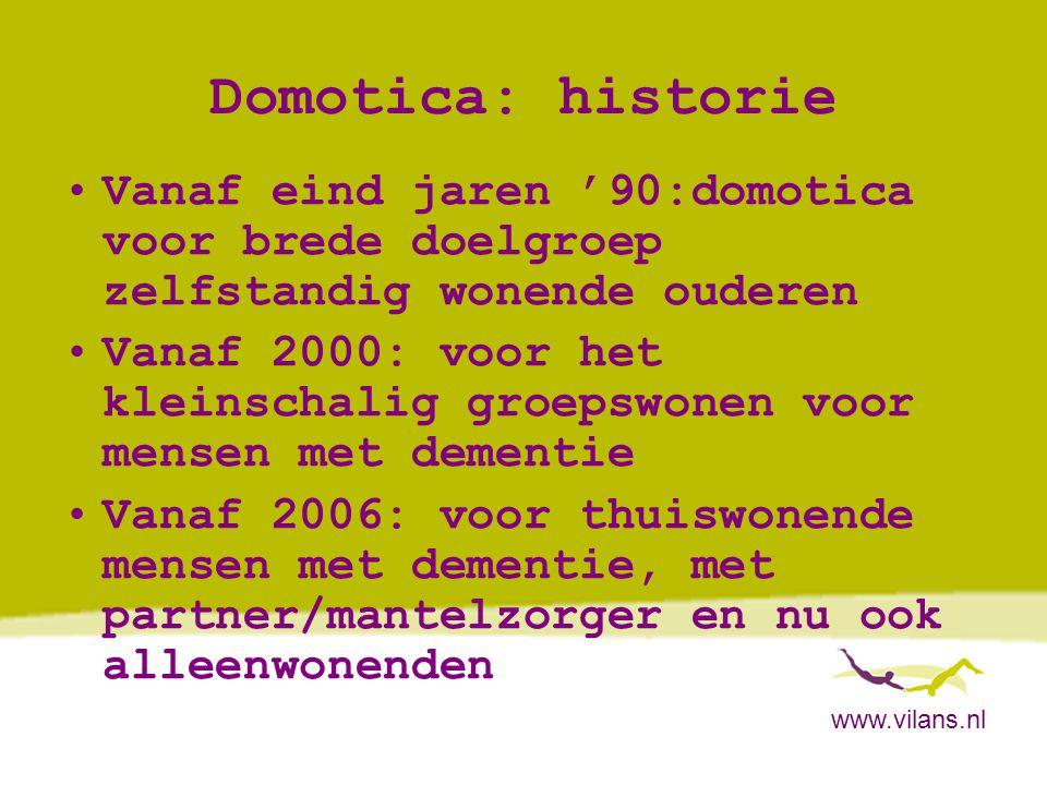 www.vilans.nl Domotica voor thuiswonende dementerenden •Tunstall Lifestyle Monitoring en Caring Home -> Sensoren verspreid in de woning met achterliggend computerprogramma -> ambient intelligent-technologie -> Projecten, Vilans: Tunstall Lifestyle Monitoring: 1)Vivre, Maastricht (afgerond)-> niet specifiek dementerenden 2)Lopend: Team 290 Groningen: casemanagement voor dementerenden