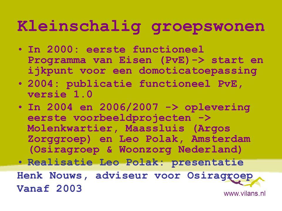 www.vilans.nl Caring Home.nl •Domoticasysteem door Vilans rechtstreeks uit de Verenigde Staten gehaald •Volgen dagelijks levenspatroon en lichte veiligheid •Project Caring Home.nl: Proteion/Thuiszorg Noord-Limburg -> nog niet specifiek op dementerenden gericht •Presentatie Tunstall Lifestyle Monitoring en Caring Home.nl: Charles Willems, Vilans -> workshops
