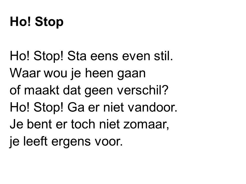 Ho! Stop Ho! Stop! Sta eens even stil. Waar wou je heen gaan of maakt dat geen verschil? Ho! Stop! Ga er niet vandoor. Je bent er toch niet zomaar, je
