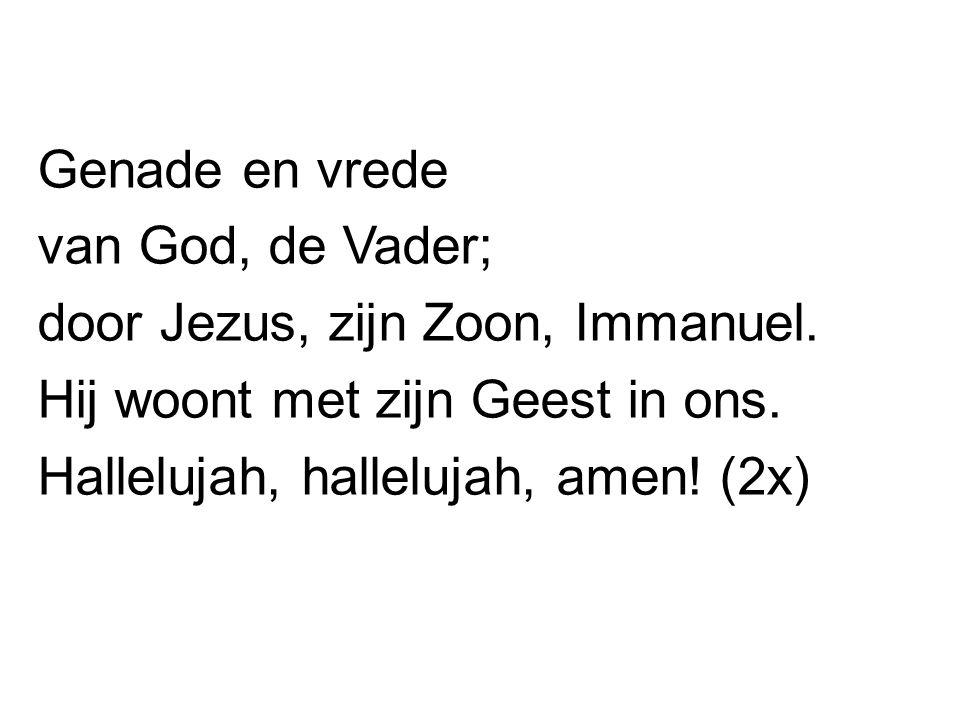 Genade en vrede van God, de Vader; door Jezus, zijn Zoon, Immanuel. Hij woont met zijn Geest in ons. Hallelujah, hallelujah, amen! (2x)