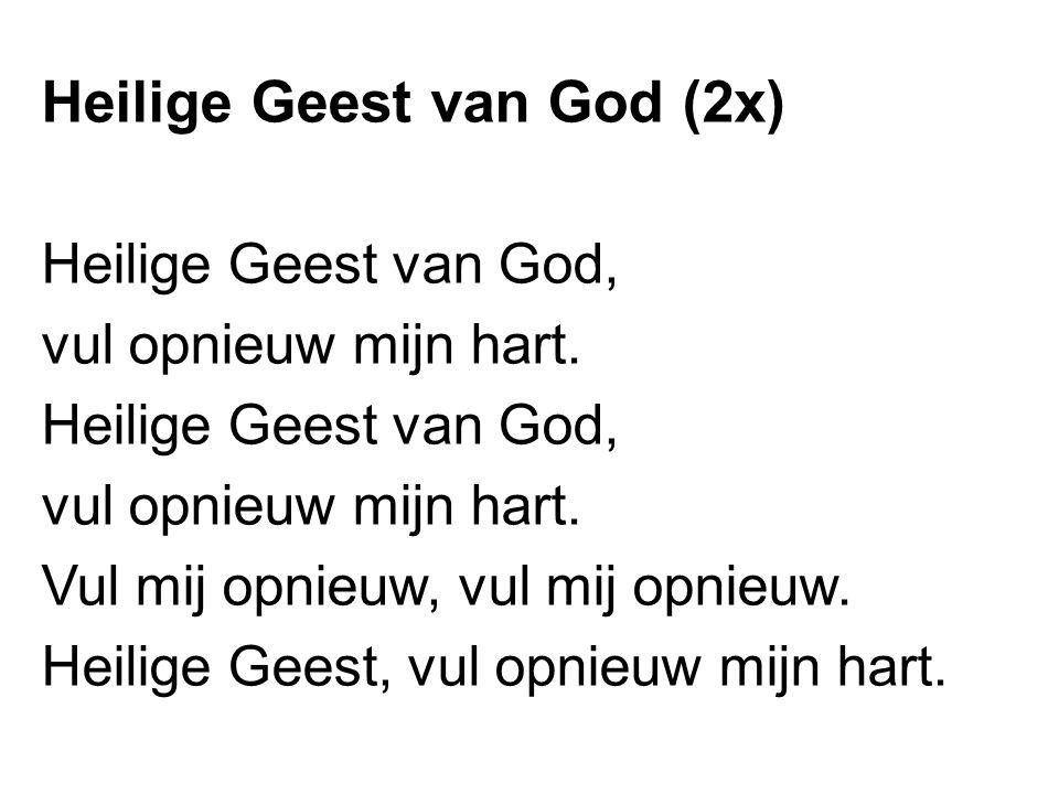 Heilige Geest van God (2x) Heilige Geest van God, vul opnieuw mijn hart. Heilige Geest van God, vul opnieuw mijn hart. Vul mij opnieuw, vul mij opnieu