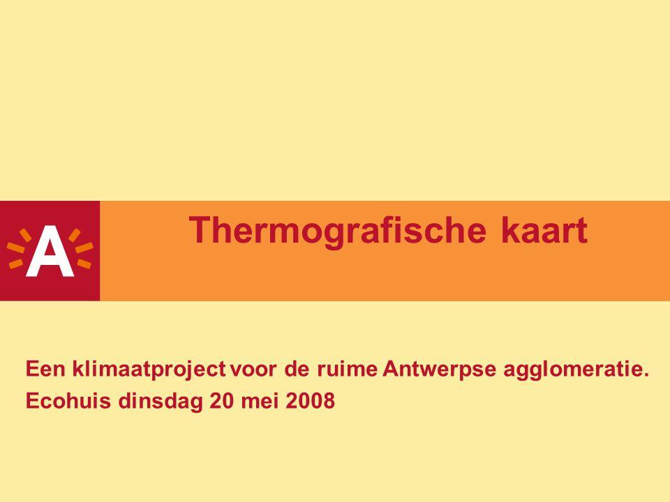 Thermografische kaart Een klimaatproject voor de ruime Antwerpse agglomeratie. Ecohuis dinsdag 20 mei 2008