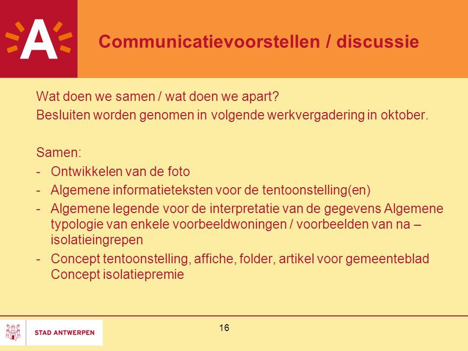 16 Communicatievoorstellen / discussie Wat doen we samen / wat doen we apart? Besluiten worden genomen in volgende werkvergadering in oktober. Samen: