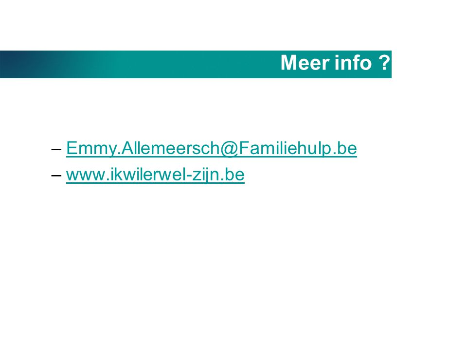 Meer info ? –Emmy.Allemeersch@Familiehulp.beEmmy.Allemeersch@Familiehulp.be –www.ikwilerwel-zijn.bewww.ikwilerwel-zijn.be
