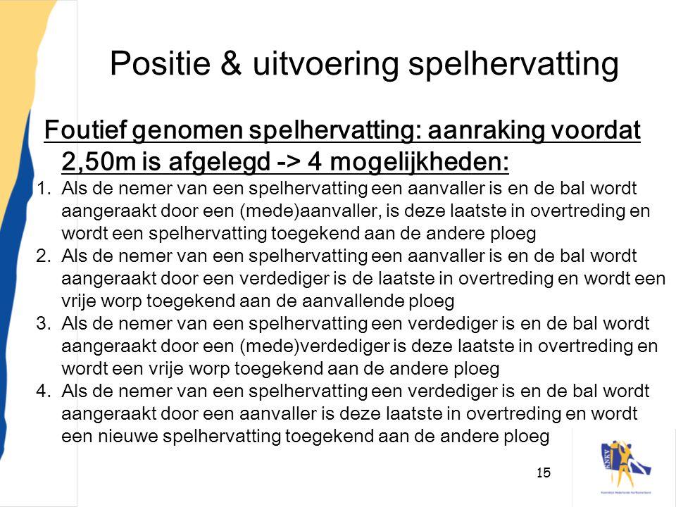 15 Positie & uitvoering spelhervatting Foutief genomen spelhervatting: aanraking voordat 2,50m is afgelegd -> 4 mogelijkheden: 1.Als de nemer van een