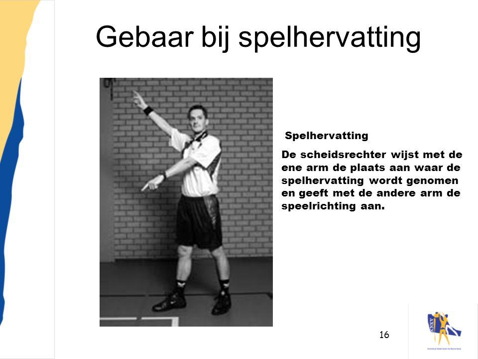 16 Gebaar bij spelhervatting Spelhervatting De scheidsrechter wijst met de ene arm de plaats aan waar de spelhervatting wordt genomen en geeft met de
