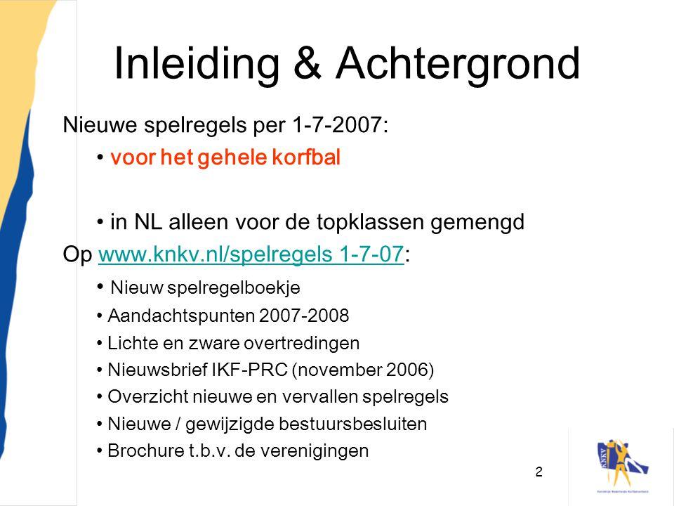 2 Inleiding & Achtergrond Nieuwe spelregels per 1-7-2007: • voor het gehele korfbal • in NL alleen voor de topklassen gemengd Op www.knkv.nl/spelregel