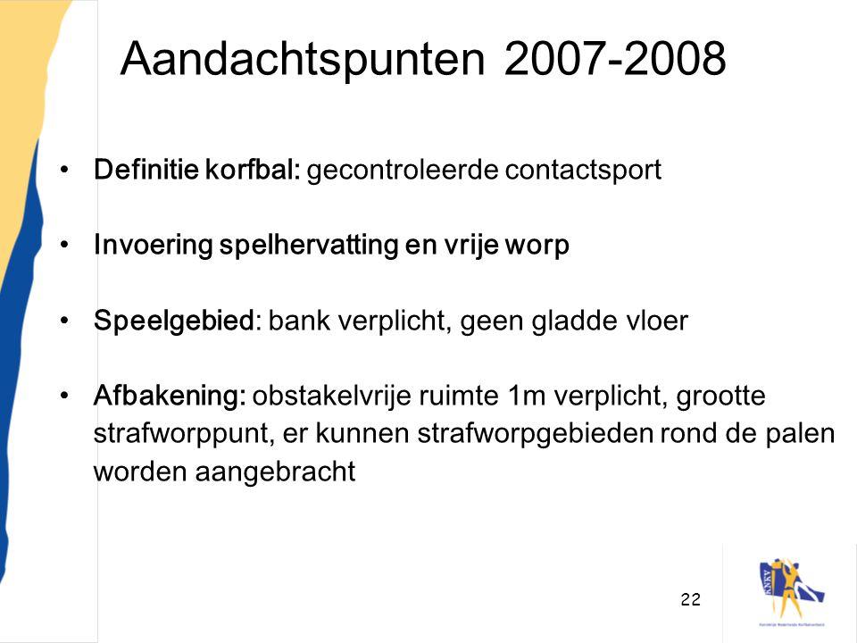 22 Aandachtspunten 2007-2008 •Definitie korfbal: gecontroleerde contactsport •Invoering spelhervatting en vrije worp •Speelgebied: bank verplicht, gee