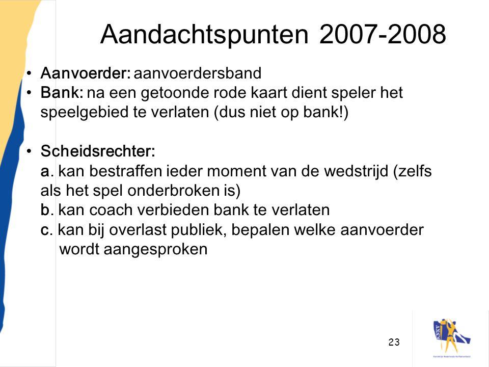 23 Aandachtspunten 2007-2008 •Aanvoerder: aanvoerdersband •Bank: na een getoonde rode kaart dient speler het speelgebied te verlaten (dus niet op bank