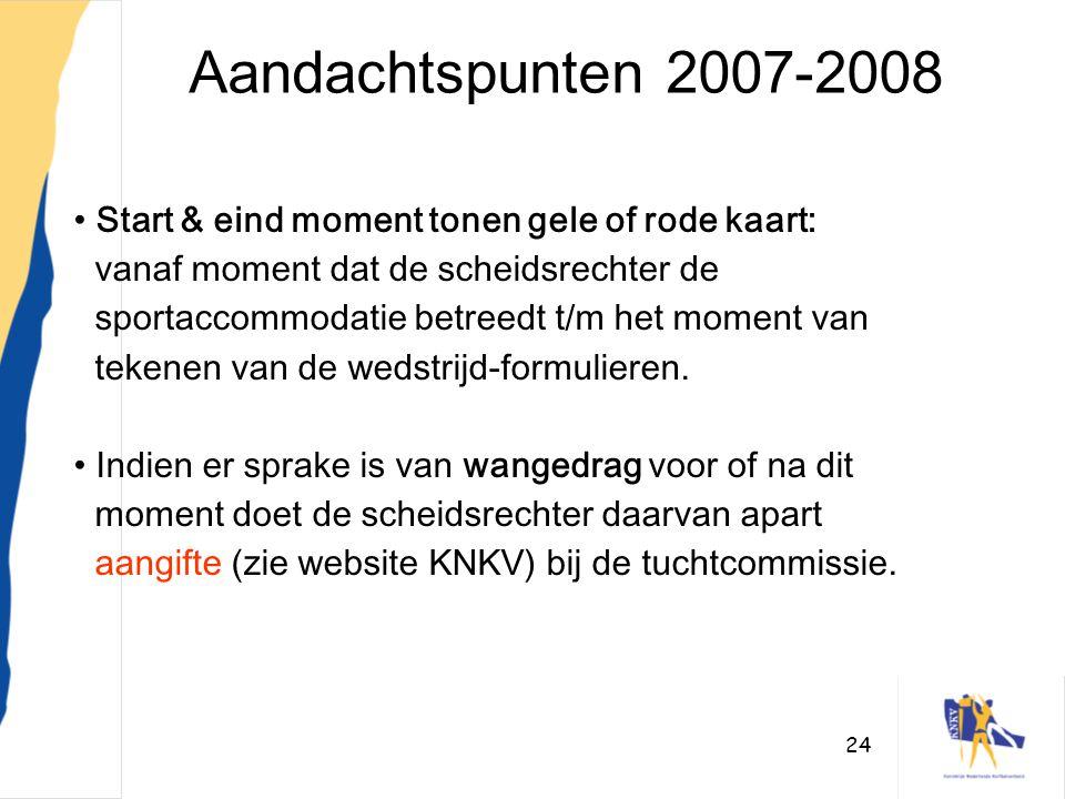 24 Aandachtspunten 2007-2008 • Start & eind moment tonen gele of rode kaart: vanaf moment dat de scheidsrechter de sportaccommodatie betreedt t/m het
