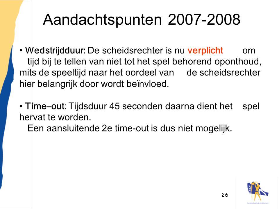 26 Aandachtspunten 2007-2008 • Wedstrijdduur: De scheidsrechter is nu verplicht om tijd bij te tellen van niet tot het spel behorend oponthoud, mits d