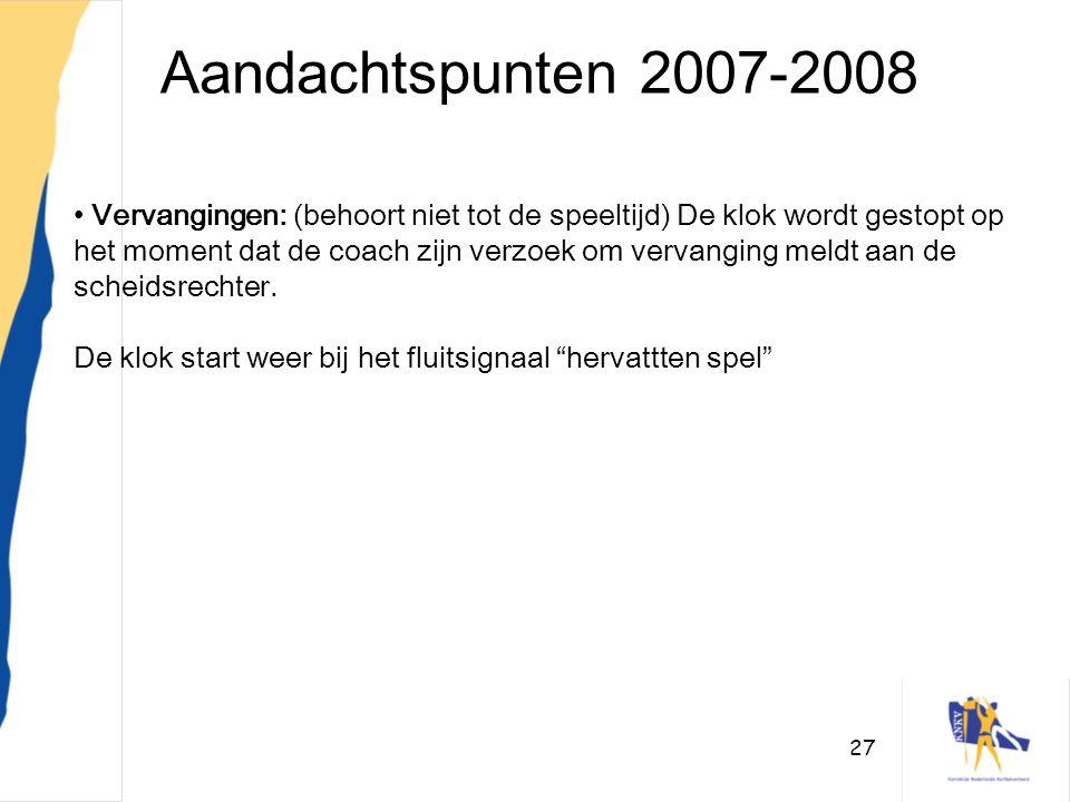 27 Aandachtspunten 2007-2008 • Vervangingen: (behoort niet tot de speeltijd) De klok wordt gestopt op het moment dat de coach zijn verzoek om vervangi