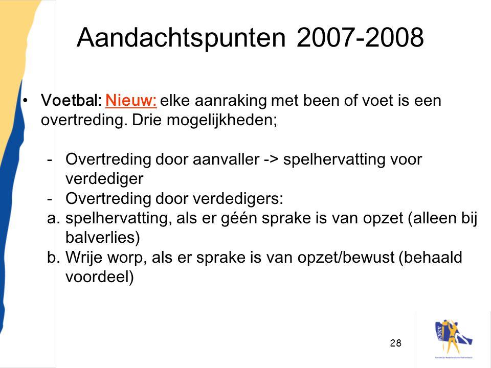 28 Aandachtspunten 2007-2008 •Voetbal: Nieuw: elke aanraking met been of voet is een overtreding. Drie mogelijkheden; -Overtreding door aanvaller -> s