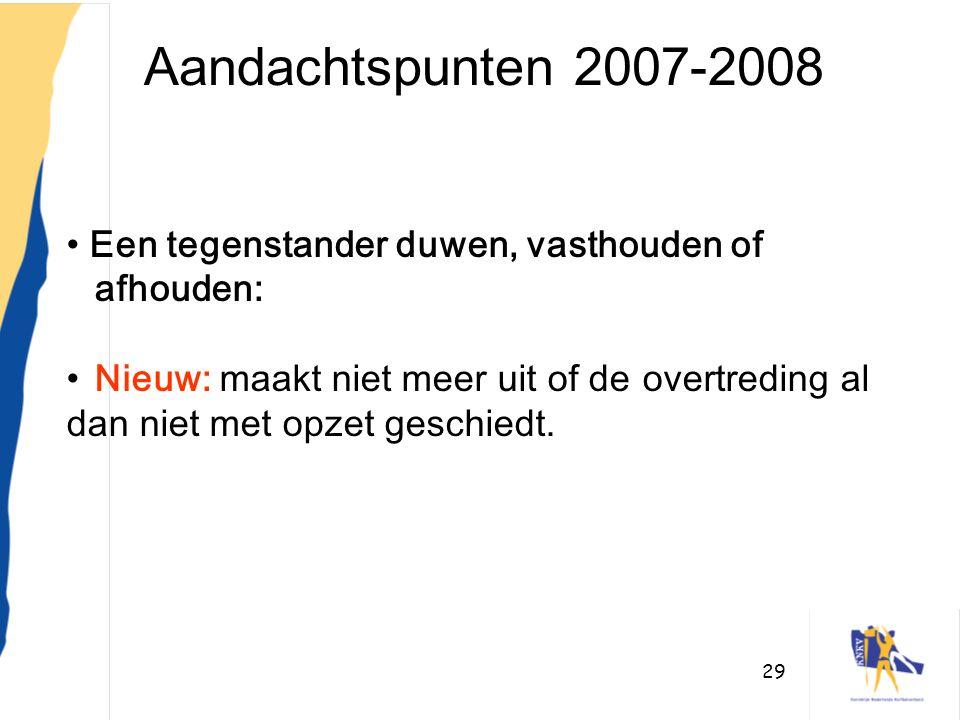 29 Aandachtspunten 2007-2008 • Een tegenstander duwen, vasthouden of afhouden: •Nieuw: maakt niet meer uit of de overtreding al dan niet met opzet ges