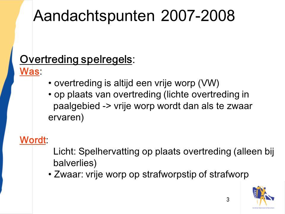 3 Aandachtspunten 2007-2008 Overtreding spelregels: Was: • overtreding is altijd een vrije worp (VW) • op plaats van overtreding (lichte overtreding i