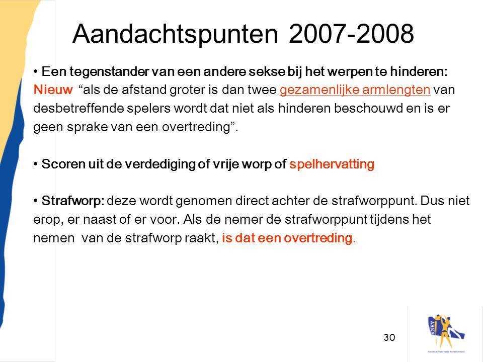 """30 Aandachtspunten 2007-2008 • Een tegenstander van een andere sekse bij het werpen te hinderen: Nieuw """"als de afstand groter is dan twee gezamenlijke"""