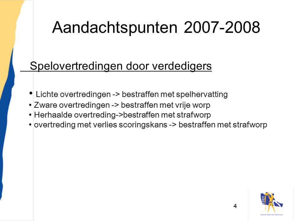 4 Aandachtspunten 2007-2008 Spelovertredingen door verdedigers • Lichte overtredingen -> bestraffen met spelhervatting • Zware overtredingen -> bestra