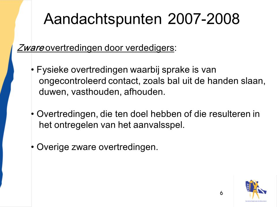6 Aandachtspunten 2007-2008 Zware overtredingen door verdedigers: • Fysieke overtredingen waarbij sprake is van ongecontroleerd contact, zoals bal uit