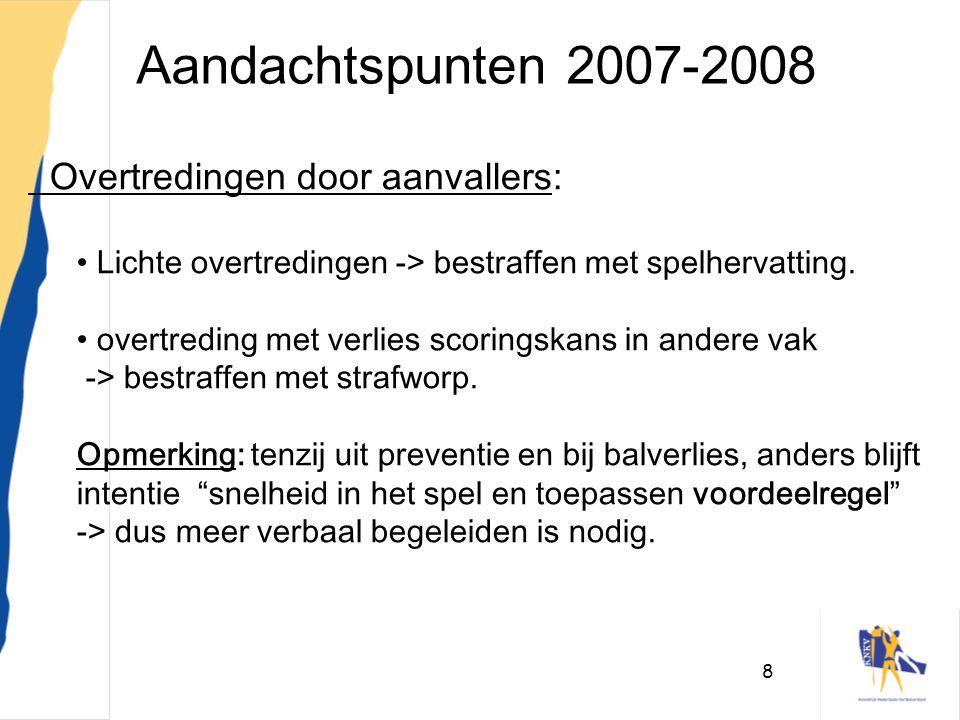 8 Aandachtspunten 2007-2008 Overtredingen door aanvallers: • Lichte overtredingen -> bestraffen met spelhervatting. • overtreding met verlies scorings