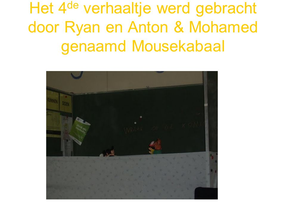 Het 4 de verhaaltje werd gebracht door Ryan en Anton & Mohamed genaamd Mousekabaal