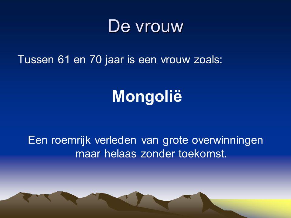 De vrouw Tussen 61 en 70 jaar is een vrouw zoals: Mongolië Een roemrijk verleden van grote overwinningen maar helaas zonder toekomst.