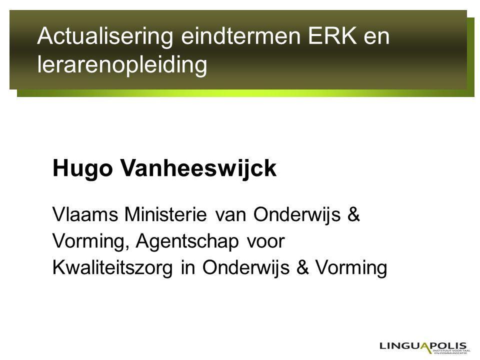 Actualisering eindtermen ERK en lerarenopleiding Hugo Vanheeswijck Vlaams Ministerie van Onderwijs & Vorming, Agentschap voor Kwaliteitszorg in Onderw