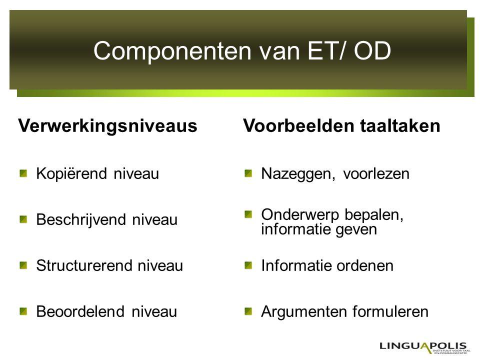 Componenten van ET/ OD Verwerkingsniveaus Kopiërend niveau Beschrijvend niveau Structurerend niveau Beoordelend niveau Voorbeelden taaltaken Nazeggen,